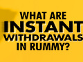 blog-what_are_instant_withdrawals_in_rummy-thumbnail.jpg